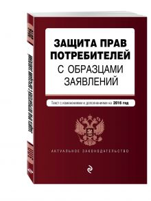 - Защита прав потребителей с образцами заявлений: текст со всеми последними изм. и доп. на 2016 г. обложка книги