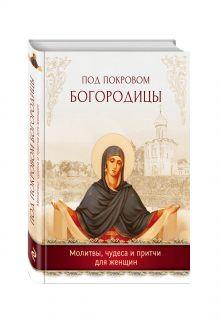 - Под покровом Богородицы. Молитвы, чудеса и притчи для женщин обложка книги