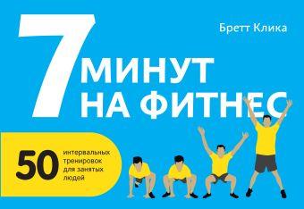 7 минут на фитнес. 50 интервальных тренировок для занятых людей Клика Б.