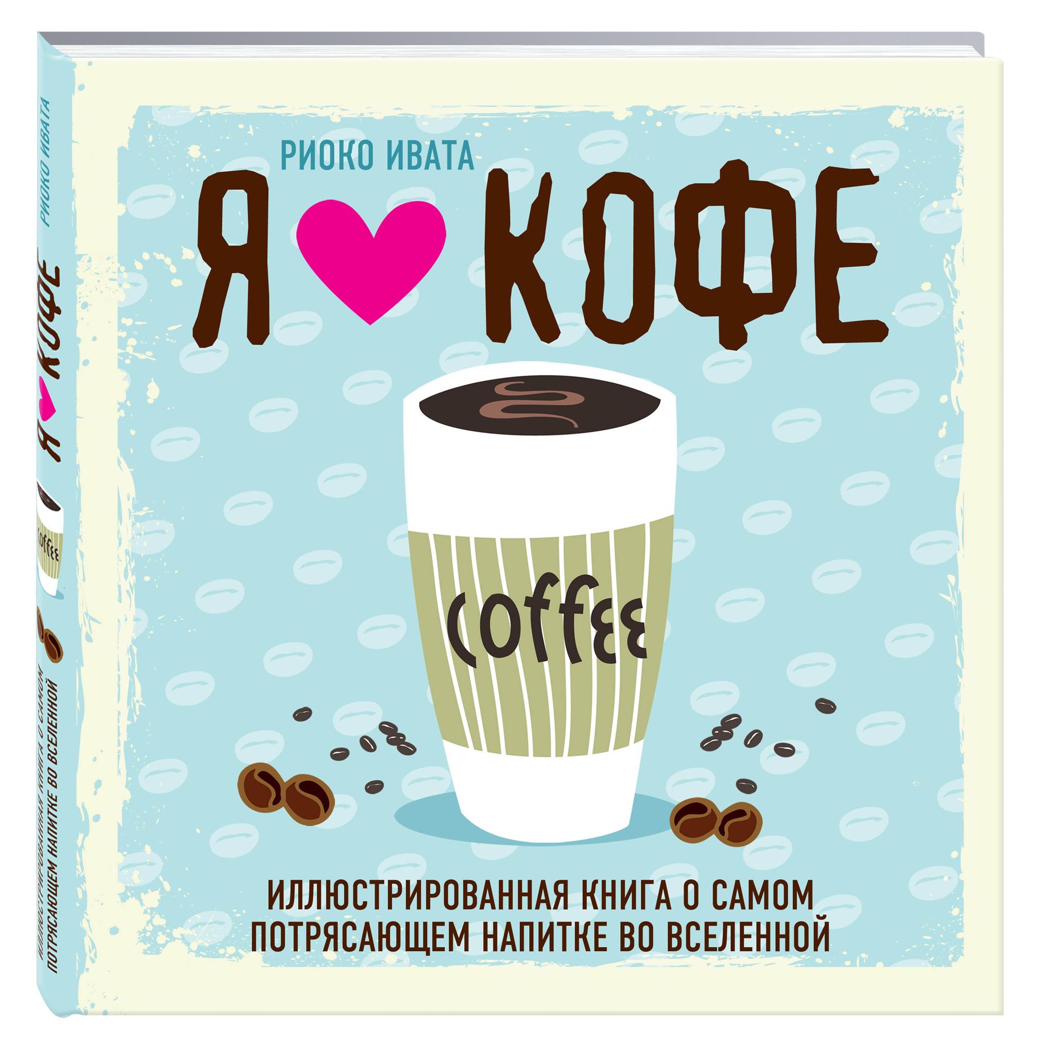 Я люблю кофе! Иллюстрированная книга о самом потрясающем напитке во Вселенной ( Риоко Ивата  )