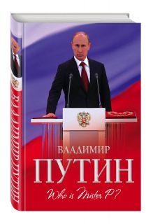 Мухин А.А. - Владимир Путин. Who is Mister P? обложка книги