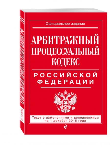 Арбитражный процессуальный кодекс Российской Федерации : текст с изм. и доп. на 1 декабря 2015 г.