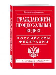- Гражданский процессуальный кодекс Российской Федерации : текст с изм. и доп. на 20 октября 2015 г. обложка книги