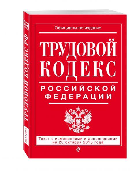 Трудовой кодекс Российской Федерации: текст с изм. и доп. на 20 октября 2015 г.