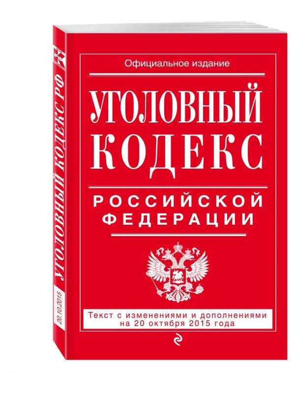Уголовный кодекс Российской Федерации : текст с изм. и доп. на 20 октября 2015 г.