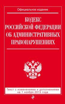 Кодекс Российской Федерации об административных правонарушениях : текст с изм. и доп. на 1 ноября 2015 г.