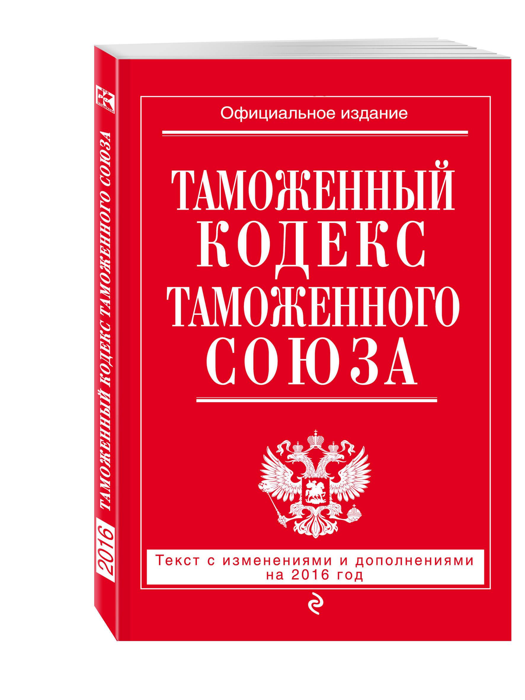 Таможенный кодекс Таможенного союза: текст с изменениями и дополнениями на 2016 г.
