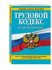 - Трудовой кодекс Российской Федерации: текст с изм. и доп. на 20 октября 2015 г. обложка книги