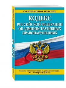 - Кодекс Российской Федерации об административных правонарушениях : текст с изм. и доп. на 1 ноября 2015 г. обложка книги