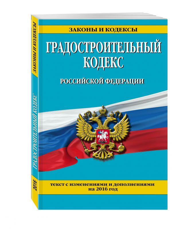 Градостроительный кодекс Российской Федерации : текст с изм. и доп. на 2016 год