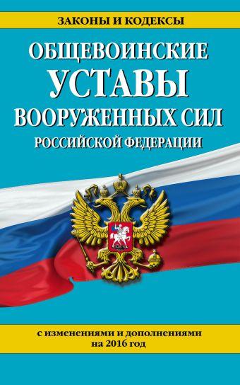 Общевоинские уставы Вооруженных сил Российской Федерации (с изм. и доп. на 2016 год)