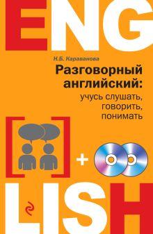 Караванова Н.Б. - Разговорный английский: учусь слушать, говорить, понимать + 2 CD обложка книги