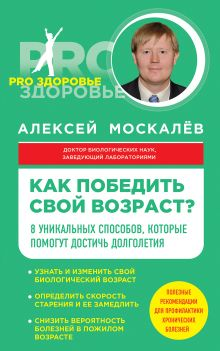 Обложка Как победить свой возраст? 8 уникальных способов, которые помогут достичь долголетия Алексей Москалев
