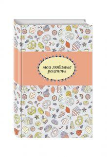 - Мои любимые рецепты. Книга для записи рецептов (а5_кондитерская) обложка книги