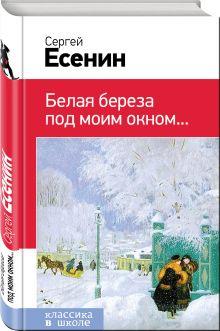 Есенин С.А. - Белая береза под моим окном... обложка книги