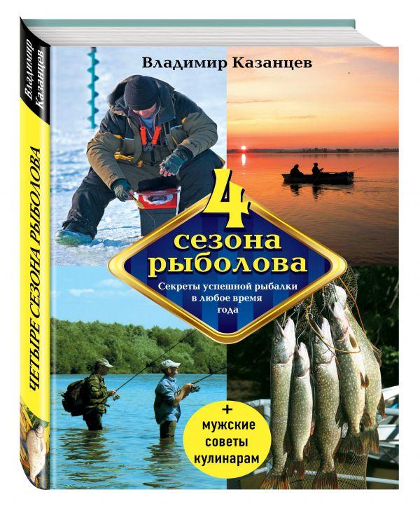 Четыре сезона рыболова, 2-е изд., испр. и доп. Казанцев В.А.