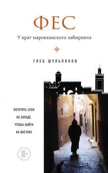 Обложка Фес. У врат марокканского лабиринта Глеб Шульпяков