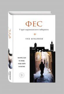 Шульпяков Г.Ю. - Фес. У врат марокканского лабиринта обложка книги