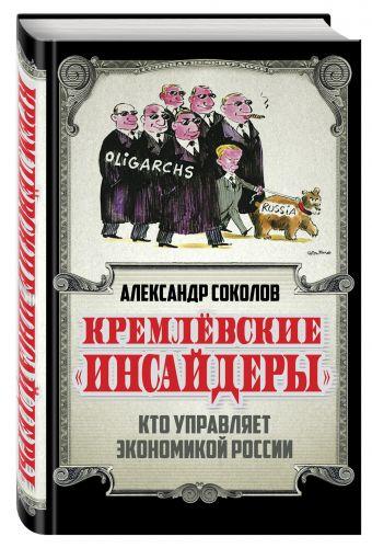 Кремлевские «инсайдеры». Кто управляет экономикой России Соколов А.А.