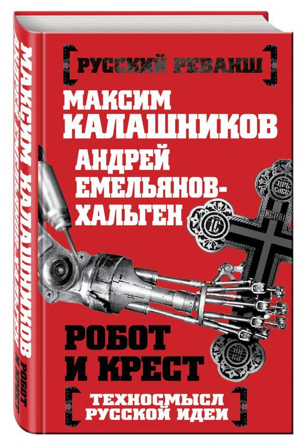 Робот и крест. Техносмысл русской идеи Калашников М., Емельянов-Хальген А.