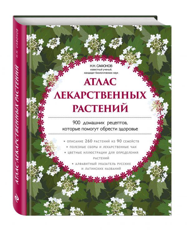 Атлас лекарственных растений. 900 домашних рецептов, которые помогут обрести здоровье Сафонов Н.Н.