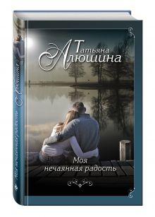 Алюшина Т.А. - Моя нечаянная радость обложка книги