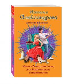 Александрова Н.Н. - Мачо в белых тапочках, или Карамельные неприятности обложка книги