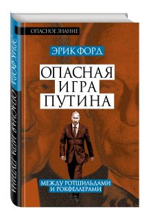 Форд Э. - Опасная игра Путина. Между Ротшильдами и Рокфеллерами обложка книги