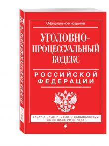 - Уголовно-процессуальный кодекс Российской Федерации : текст с изм. и доп. на 20 июня 2016 г. обложка книги