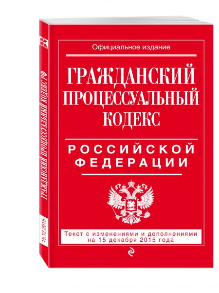 Гражданский процессуальный кодекс Российской Федерации : текст с изм. и доп. на 15 декабря 2015 г.