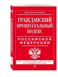 - Гражданский процессуальный кодекс Российской Федерации : текст с изм. и доп. на 15 декабря 2015 г. обложка книги