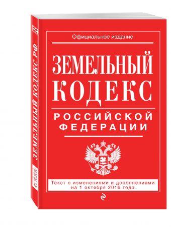 Земельный кодекс Российской Федерации : текст с изм. и доп. на 1 октября 2016 г.