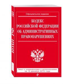 - Кодекс Российской Федерации об административных правонарушениях : текст с изм. и доп. на 15 декабря 2015 г. обложка книги