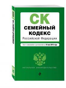 - Семейный кодекс Российской Федерации : текст с изм. и доп. на 10 мая 2016 г. обложка книги