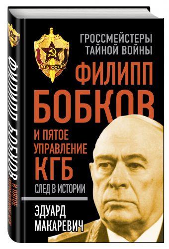 Филипп Бобков и пятое Управление КГБ: след в истории Макаревич Э.Ф.