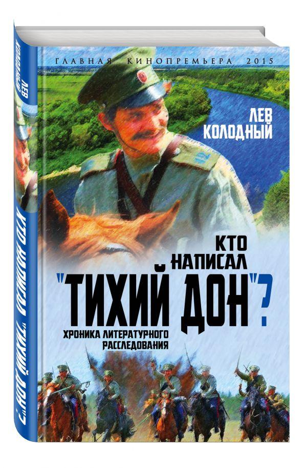 """Кто написал """"Тихий Дон""""? Хроника литературного расследования Колодный Л.Е."""
