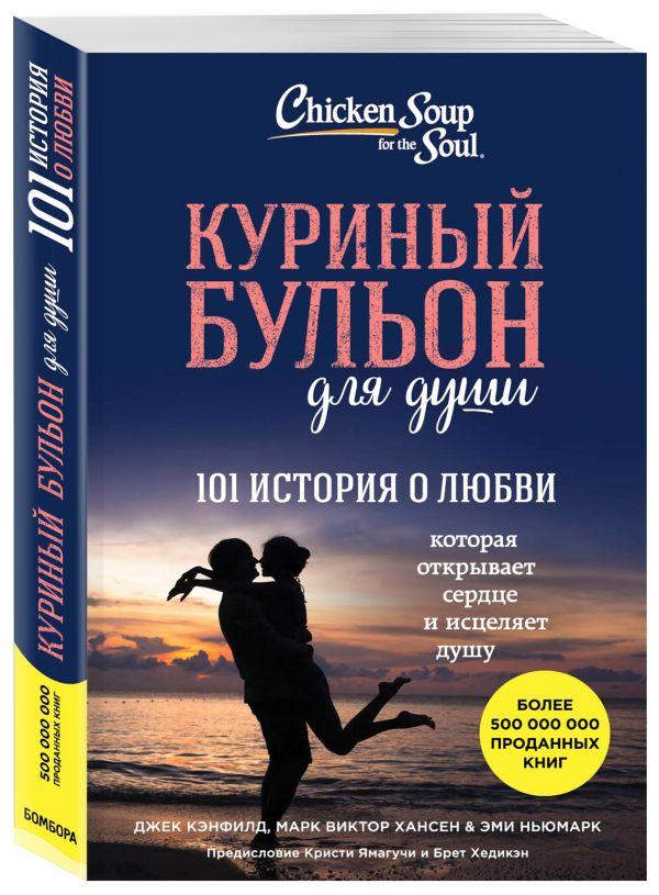Куриный бульон для души: 101 история о любви Джек Кэнфилд, Марк В. Хансен, Эми Ньюмарк