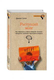 Сигел Д. - Растущий мозг. Как нейронаука и навыки майндсайт помогают преодолеть проблемы подросткового возраста обложка книги