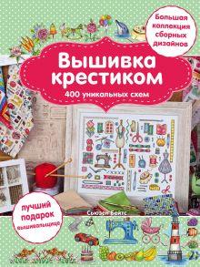 - Вышивка крестиком. 400 уникальных схем. Большая коллекция сборных дизайнов обложка книги