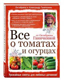 Ганичкина О.А., Ганичкин А.В. - Все о томатах и огурцах от Октябрины Ганичкиной обложка книги