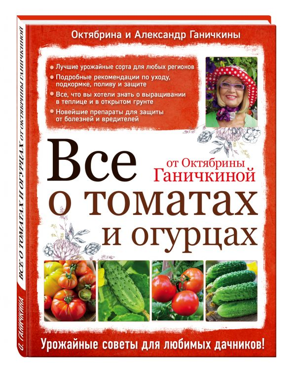 Все о томатах и огурцах от Октябрины Ганичкиной Ганичкина О.А., Ганичкин А.В.