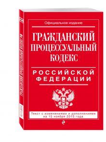 - Гражданский процессуальный кодекс Российской Федерации : текст с изм. и доп. на 15 ноября 2015 г. обложка книги