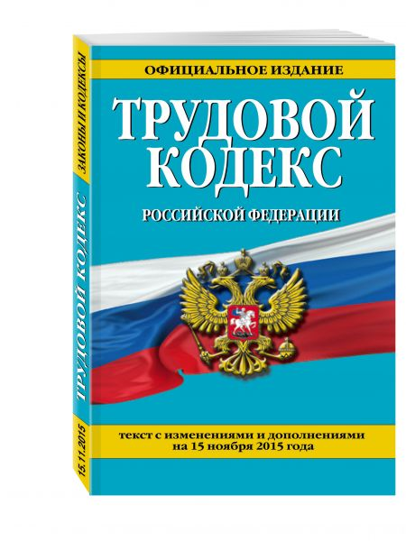 Трудовой кодекс Российской Федерации: текст с изм. и доп. на 15 ноября 2015 г.