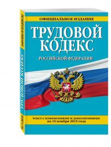 - Трудовой кодекс Российской Федерации: текст с изм. и доп. на 15 ноября 2015 г. обложка книги