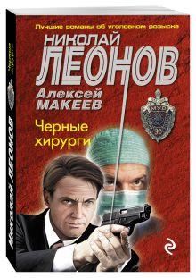 Леонов Н.И., Макеев А.В. - Черные хирурги обложка книги