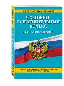 - Уголовно-исполнительный кодекс Российской Федерации : текст с изм. и доп. на 15 ноября 2015 г. обложка книги