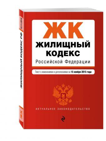 Жилищный кодекс Российской Федерации : текст с изм. и доп. на 15 ноября 2015 г.