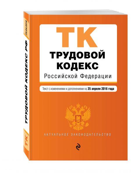 Трудовой кодекс Российской Федерации : текст с изм. и доп. на 25 апреля 2016 г.