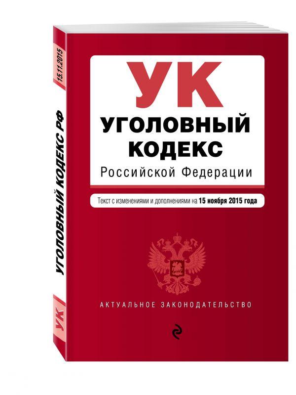Уголовный кодекс Российской Федерации : текст с изм. и доп. на 15 ноября 2015 г.