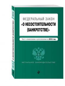 - Федеральный закон О несостоятельности (банкротстве) : текст с изм. и доп. на 2016 г. обложка книги